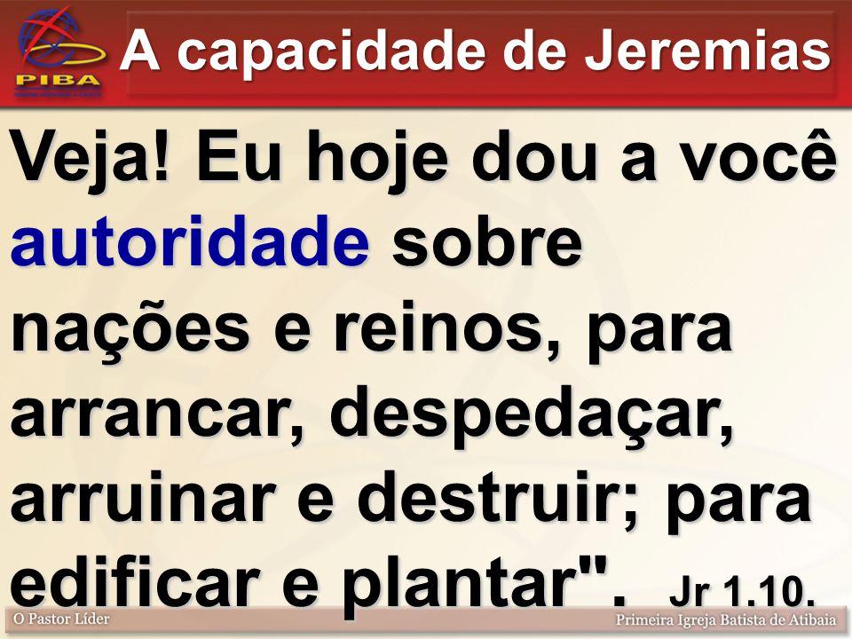 A capacidade de Jeremias Veja! Eu hoje dou a você autoridade sobre nações e reinos, para arrancar, despedaçar, arruinar e destruir; para edificar e pl