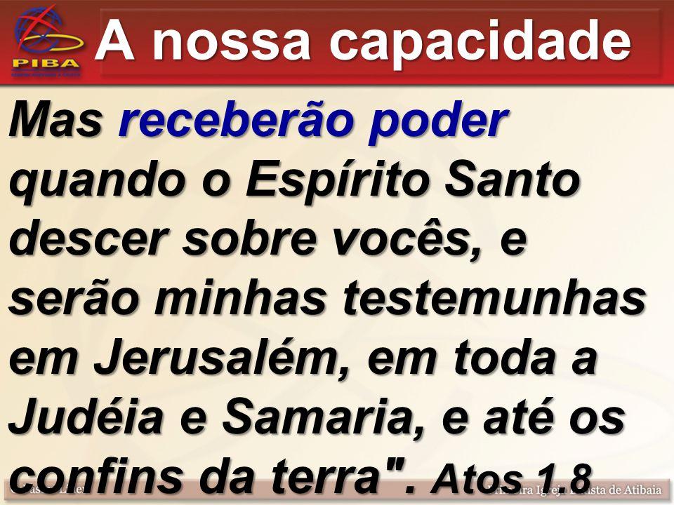 A nossa capacidade Mas receberão poder quando o Espírito Santo descer sobre vocês, e serão minhas testemunhas em Jerusalém, em toda a Judéia e Samaria, e até os confins da terra .