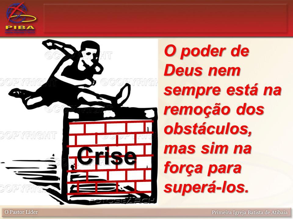O poder de Deus nem sempre está na remoção dos obstáculos, mas sim na força para superá-los. Crise