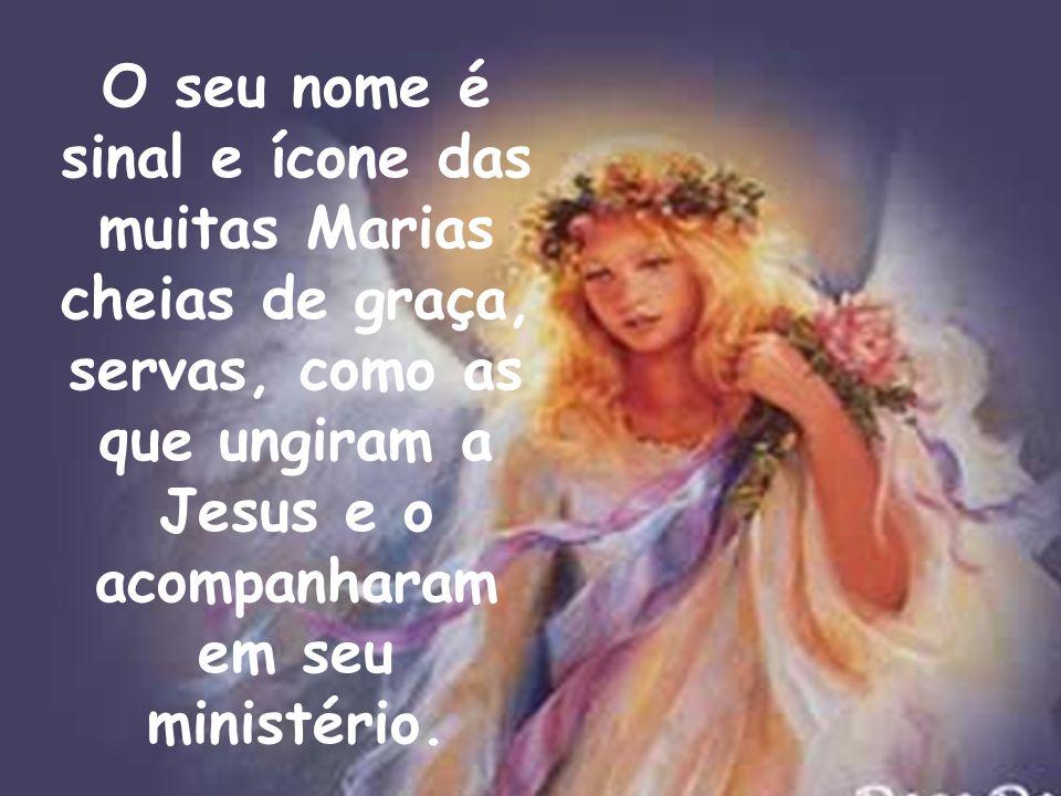 O seu nome é sinal e ícone das muitas Marias cheias de graça, servas, como as que ungiram a Jesus e o acompanharam em seu ministério.