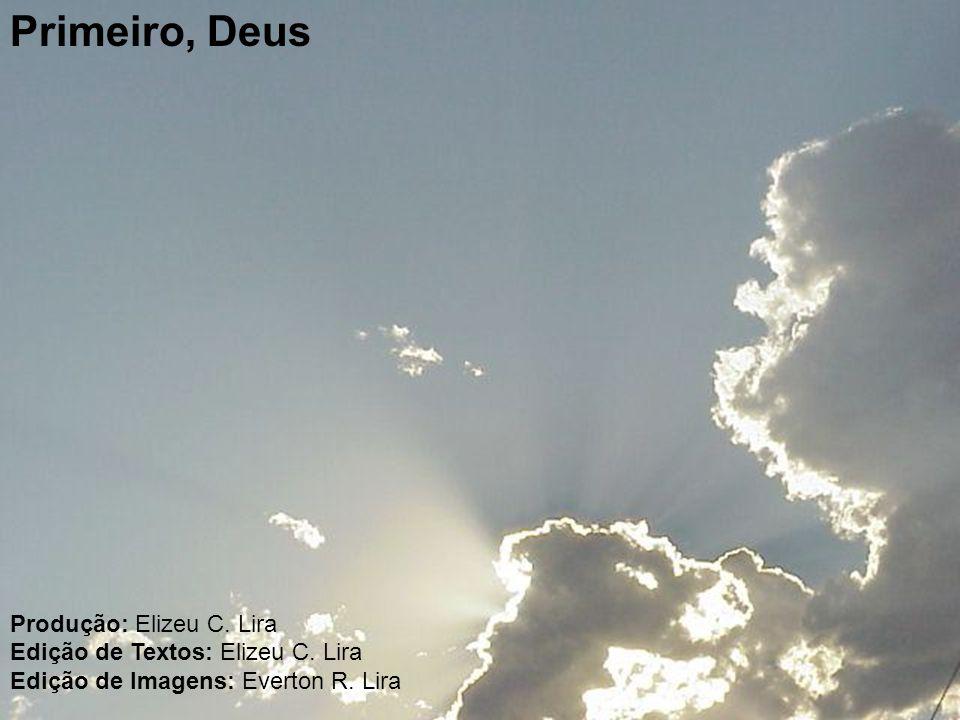 Primeiro, Deus Produção: Elizeu C. Lira Edição de Textos: Elizeu C. Lira Edição de Imagens: Everton R. Lira