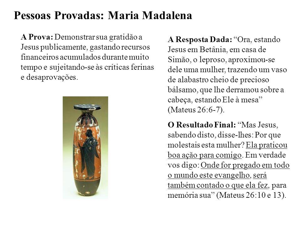 Pessoas Provadas: Maria Madalena A Prova: Demonstrar sua gratidão a Jesus publicamente, gastando recursos financeiros acumulados durante muito tempo e