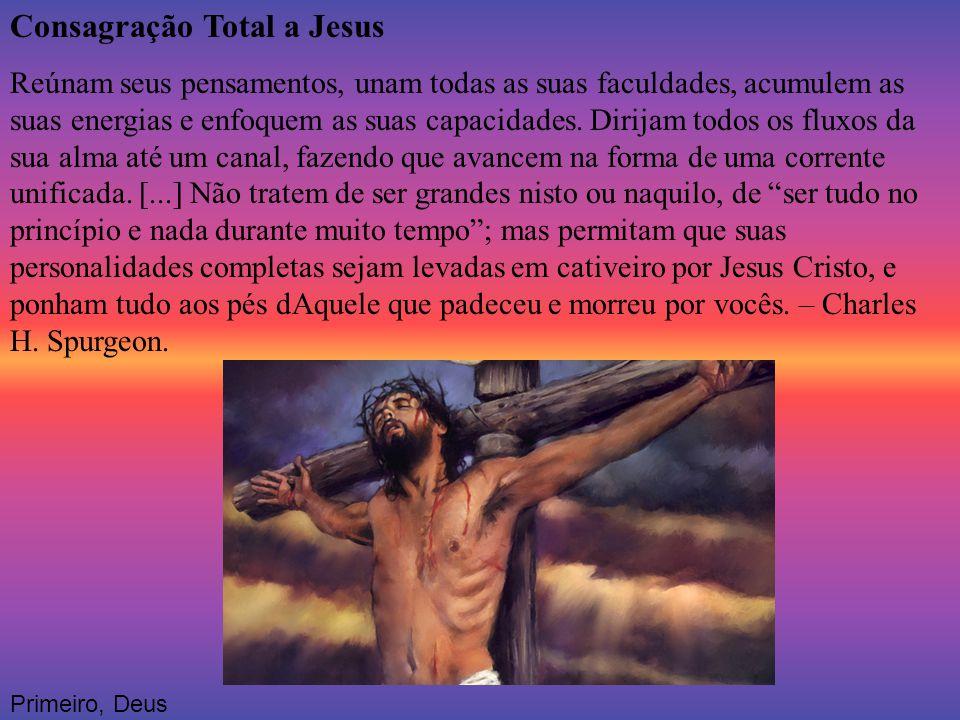 Consagração Total a Jesus Reúnam seus pensamentos, unam todas as suas faculdades, acumulem as suas energias e enfoquem as suas capacidades. Dirijam to