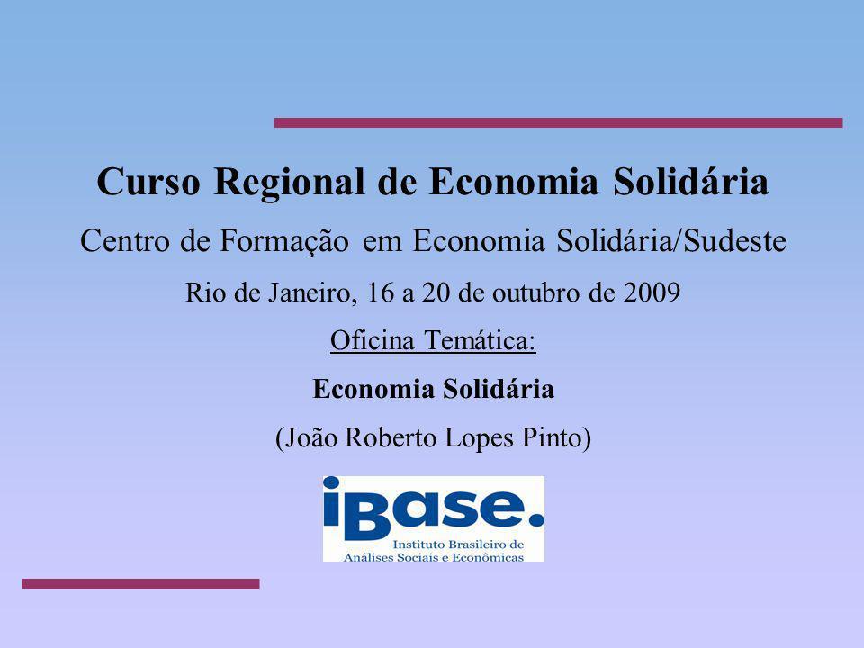 Curso Regional de Economia Solidária Centro de Formação em Economia Solidária/Sudeste Rio de Janeiro, 16 a 20 de outubro de 2009 Oficina Temática: Economia Solidária (João Roberto Lopes Pinto)