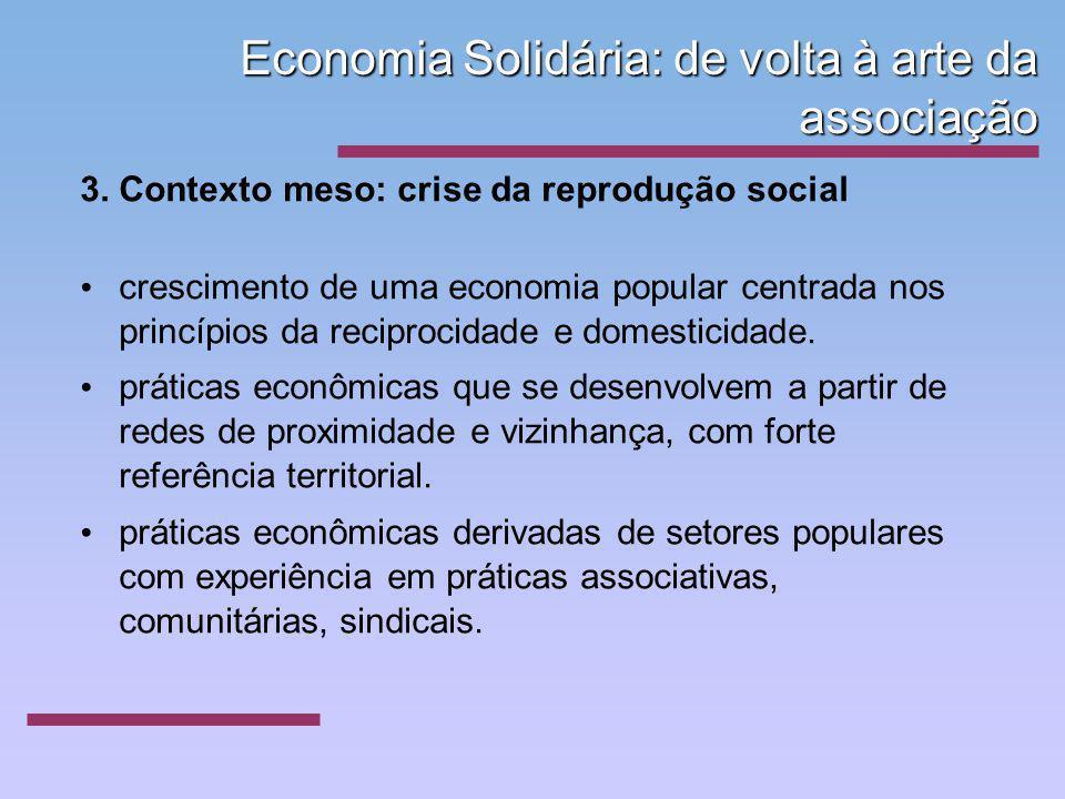 Economia Solidária: de volta à arte da associação 3. Contexto meso: crise da reprodução social crescimento de uma economia popular centrada nos princí