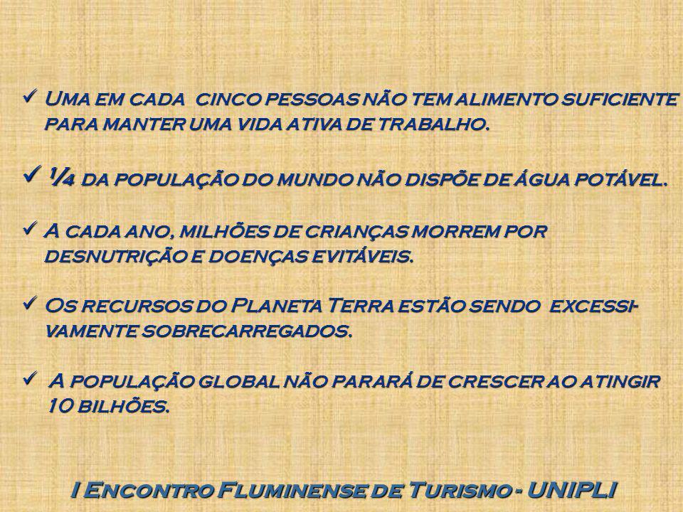 I Encontro Fluminense de Turismo - UNIPLI Uma em cada cinco pessoas não tem alimento suficiente para manter uma vida ativa de trabalho. Uma em cada ci