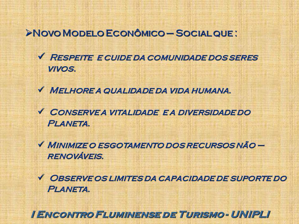 I Encontro Fluminense de Turismo - UNIPLI  Novo Modelo Econômico – Social que : Respeite e cuide da comunidade dos seres vivos. Respeite e cuide da c