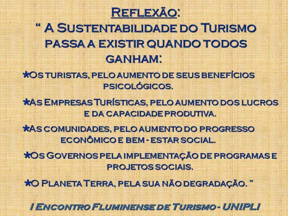 I Encontro Fluminense de Turismo - UNIPLI Reflexão: A Sustentabilidade do Turismo passa a existir quando todos ganham:  Os turistas, pelo aumento de seus benefícios psicológicos.