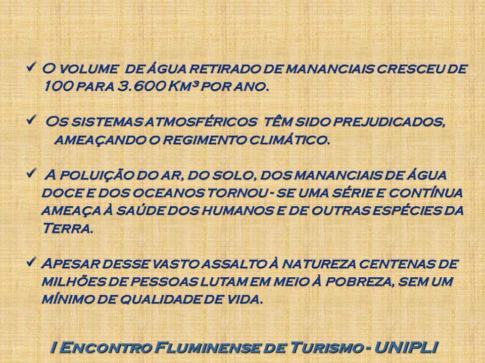 I Encontro Fluminense de Turismo - UNIPLI O volume de água retirado de mananciais cresceu de 100 para 3.600 Km³ por ano. O volume de água retirado de
