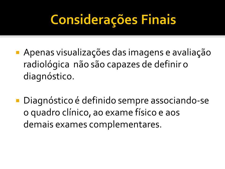  Apenas visualizações das imagens e avaliação radiológica não são capazes de definir o diagnóstico.  Diagnóstico é definido sempre associando-se o q