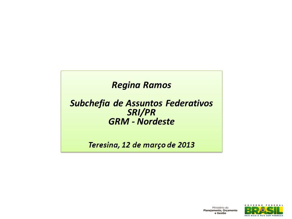 Regina Ramos Subchefia de Assuntos Federativos SRI/PR GRM - Nordeste Teresina, 12 de março de 2013 Regina Ramos Subchefia de Assuntos Federativos SRI/