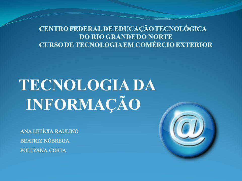 CENTRO FEDERAL DE EDUCAÇÃO TECNOLÓGICA DO RIO GRANDE DO NORTE CURSO DE TECNOLOGIA EM COMÉRCIO EXTERIOR TECNOLOGIA DA INFORMAÇÃO ANA LETÍCIA RAULINO BEATRIZ NÓBREGA POLLYANA COSTA