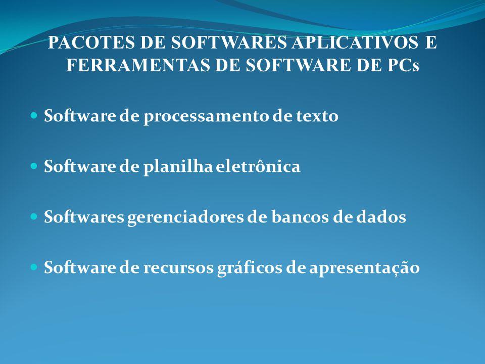 PACOTES DE SOFTWARES APLICATIVOS E FERRAMENTAS DE SOFTWARE DE PCs Software de processamento de texto Software de planilha eletrônica Softwares gerenciadores de bancos de dados Software de recursos gráficos de apresentação