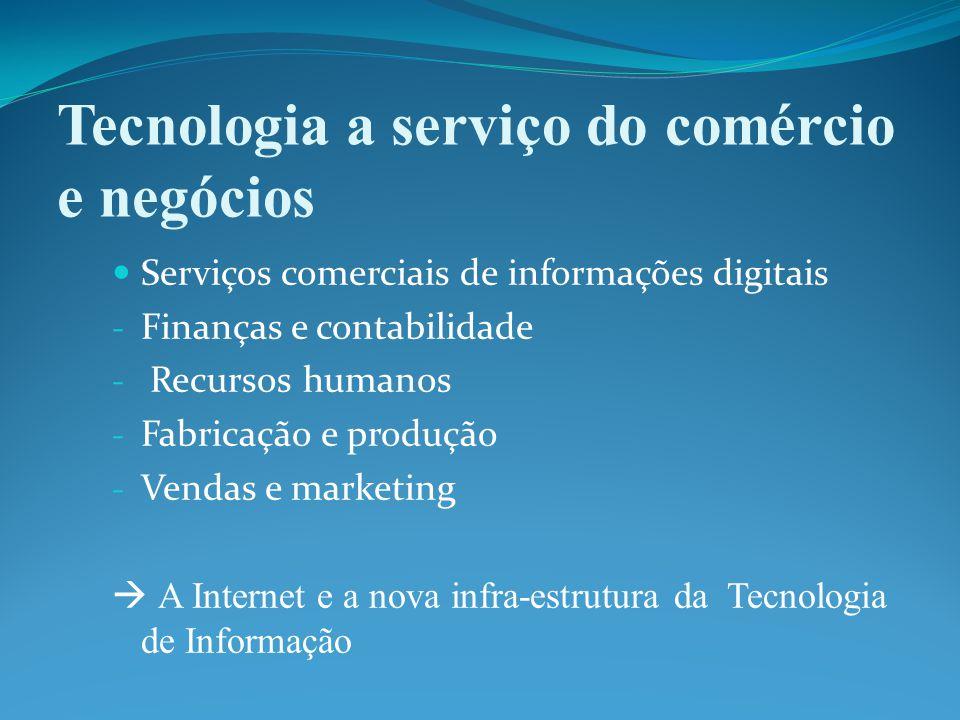 Tecnologia a serviço do comércio e negócios Serviços comerciais de informações digitais - Finanças e contabilidade - Recursos humanos - Fabricação e produção - Vendas e marketing  A Internet e a nova infra-estrutura da Tecnologia de Informação