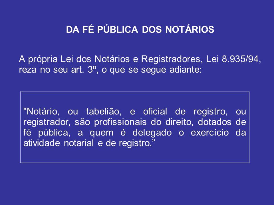 DA FÉ PÚBLICA DOS NOTÁRIOS A própria Lei dos Notários e Registradores, Lei 8.935/94, reza no seu art.