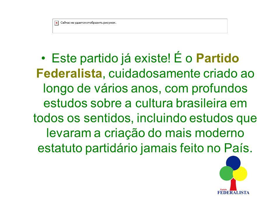 Este partido já existe! É o Partido Federalista, cuidadosamente criado ao longo de vários anos, com profundos estudos sobre a cultura brasileira em to