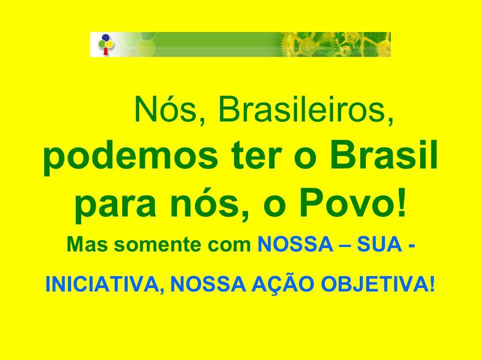 Nós, Brasileiros, podemos ter o Brasil para nós, o Povo! Mas somente com NOSSA – SUA - INICIATIVA, NOSSA AÇÃO OBJETIVA!