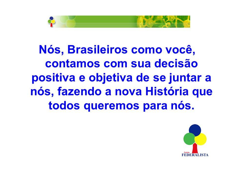 Nós, Brasileiros como você, contamos com sua decisão positiva e objetiva de se juntar a nós, fazendo a nova História que todos queremos para nós.