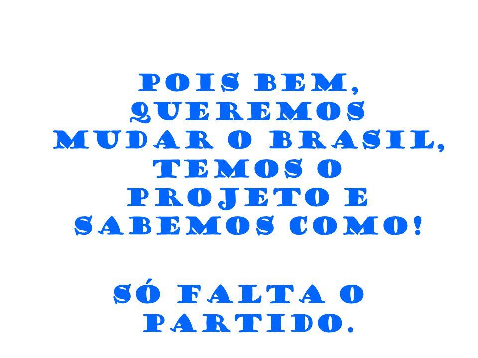 Pois bem, queremos mudar o Brasil, temos o Projeto e sabemos como! Só falta o Partido. E você!