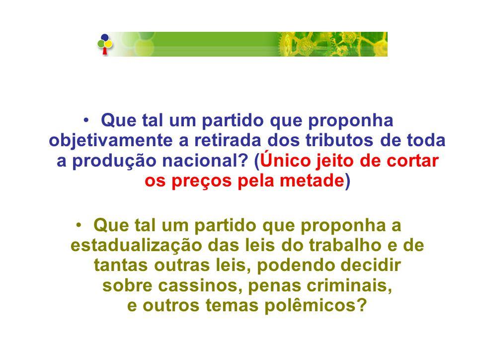 Que tal um partido que proponha que a maior parte dos tributos fique no município, no estado e apenas uma pequena parte vá para Brasília, para custear um Governo Federal enxuto, sem ministérios, com apenas algumas secretarias e ações específicas como a Moeda, Forças Armadas, Corte Suprema (STF) e Relações Externas?