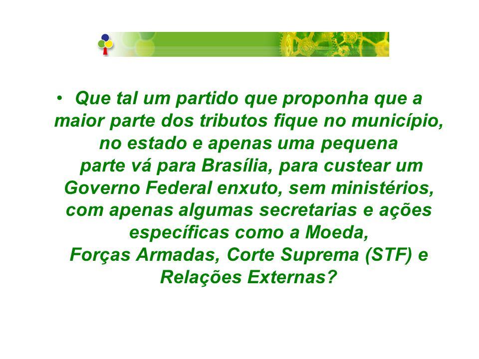 Que tal um partido que proponha que a maior parte dos tributos fique no município, no estado e apenas uma pequena parte vá para Brasília, para custear