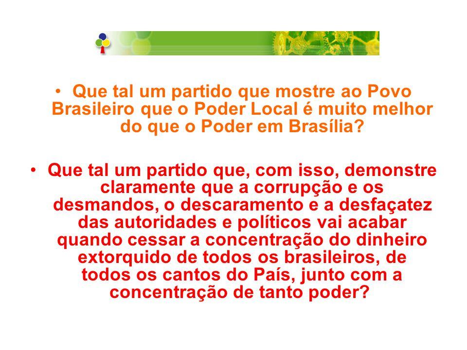 Que tal um partido que mostre ao Povo Brasileiro que o Poder Local é muito melhor do que o Poder em Brasília? Que tal um partido que, com isso, demons