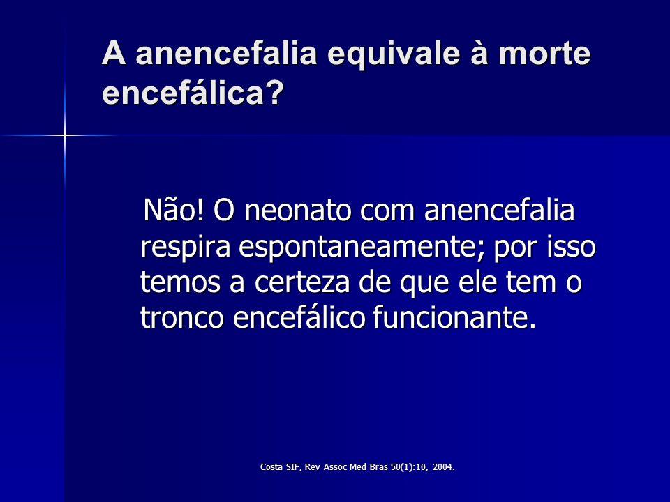 Costa SIF, Rev Ass Med Bras 50(1): 10, 2004. Qual a situação neurológica da criança com anencefalia ? 1º - Não é natimorta. 2º - É uma criança nascida