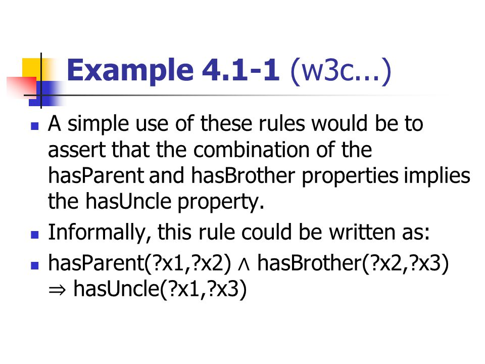 Example 4.1-1 (w3c...) A simple use of these rules would be to assert that the combination of the hasParent and hasBrother properties implies the hasUncle property.