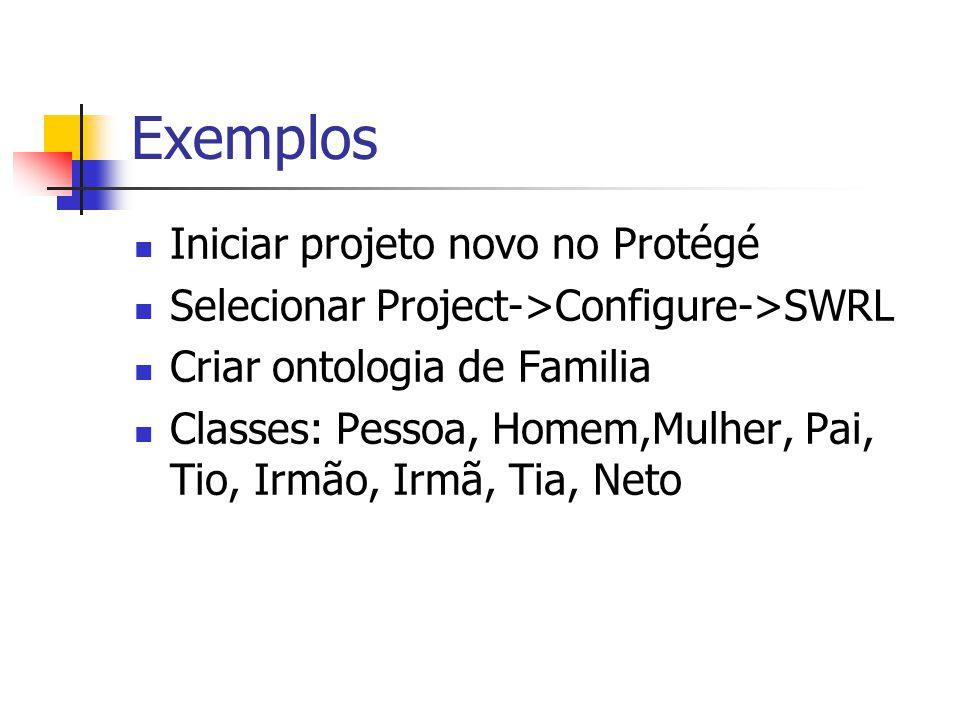 Exemplos Iniciar projeto novo no Protégé Selecionar Project->Configure->SWRL Criar ontologia de Familia Classes: Pessoa, Homem,Mulher, Pai, Tio, Irmão