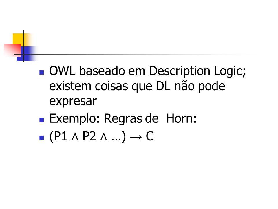 OWL baseado em Description Logic; existem coisas que DL não pode expresar Exemplo: Regras de Horn: (P1 ∧ P2 ∧ …) → C
