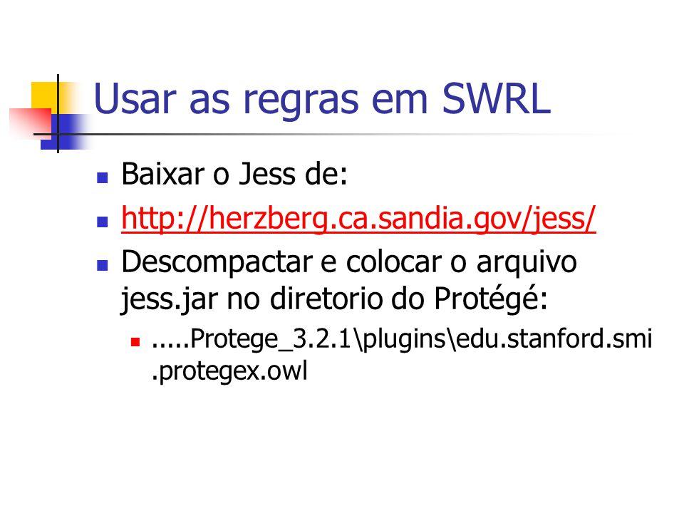 Usar as regras em SWRL Baixar o Jess de: http://herzberg.ca.sandia.gov/jess/ Descompactar e colocar o arquivo jess.jar no diretorio do Protégé:.....Pr
