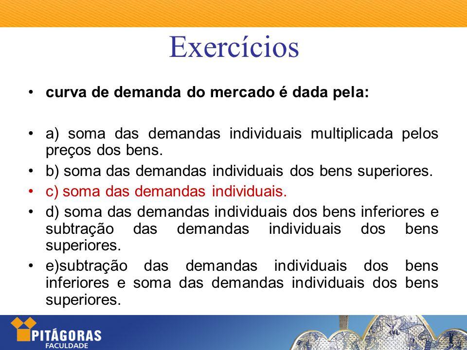 Exercícios curva de demanda do mercado é dada pela: a) soma das demandas individuais multiplicada pelos preços dos bens. b) soma das demandas individu