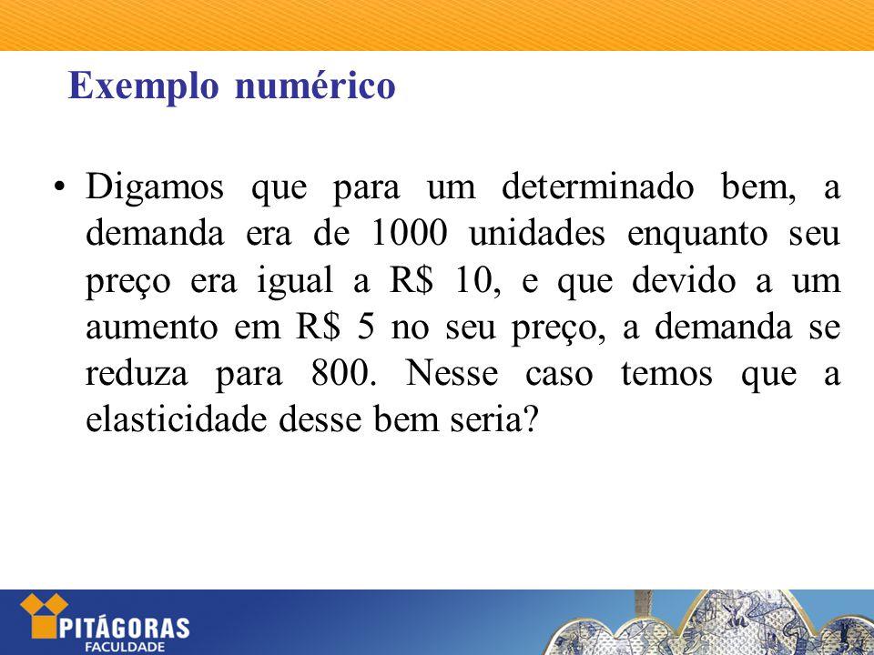 Exemplo numérico Digamos que para um determinado bem, a demanda era de 1000 unidades enquanto seu preço era igual a R$ 10, e que devido a um aumento e