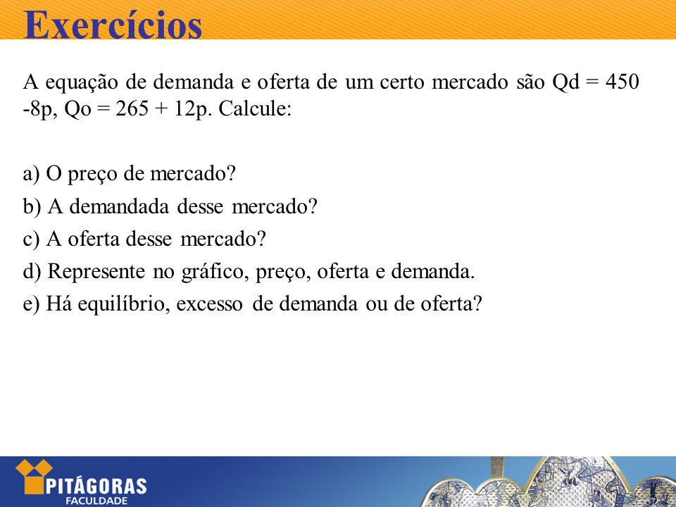 Exercícios A equação de demanda e oferta de um certo mercado são Qd = 450 -8p, Qo = 265 + 12p. Calcule: a) O preço de mercado? b) A demandada desse me