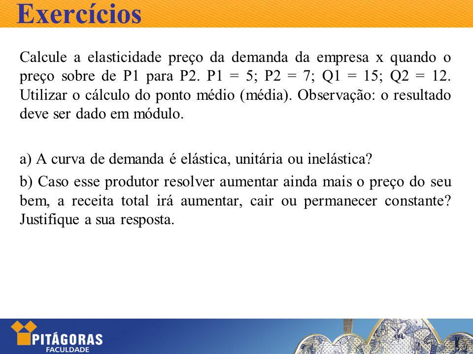 Exercícios Calcule a elasticidade preço da demanda da empresa x quando o preço sobre de P1 para P2. P1 = 5; P2 = 7; Q1 = 15; Q2 = 12. Utilizar o cálcu