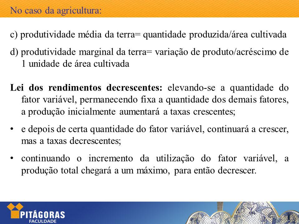 No caso da agricultura: c) produtividade média da terra= quantidade produzida/área cultivada d) produtividade marginal da terra= variação de produto/a