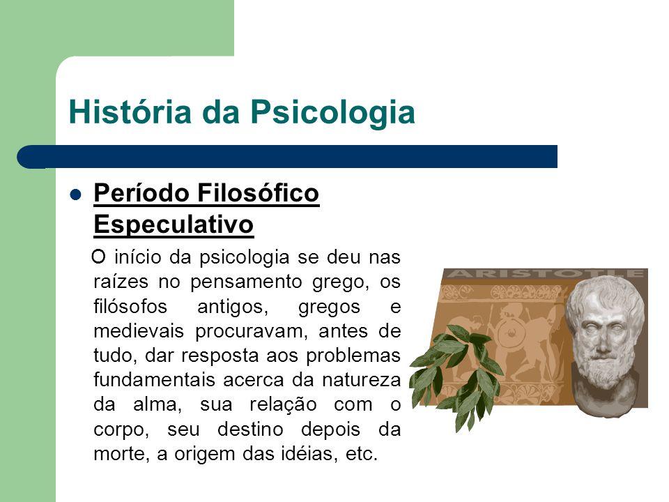 História da Psicologia Período Filosófico Especulativo O início da psicologia se deu nas raízes no pensamento grego, os filósofos antigos, gregos e me
