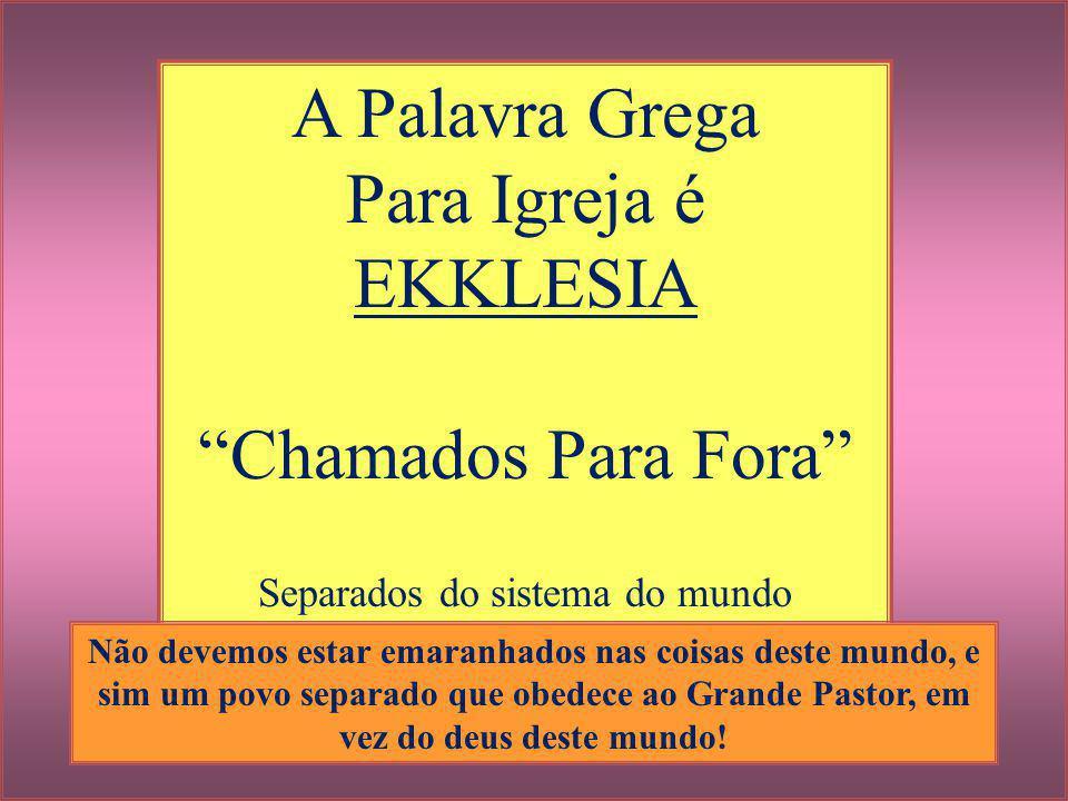 """A Palavra Grega Para Igreja é EKKLESIA """"Chamados Para Fora"""" Separados do sistema do mundo Não devemos estar emaranhados nas coisas deste mundo, e sim"""
