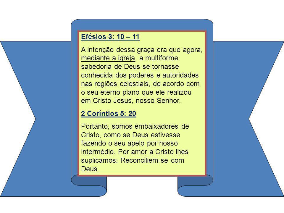 Efésios 3: 10 – 11 A intenção dessa graça era que agora, mediante a igreja, a multiforme sabedoria de Deus se tornasse conhecida dos poderes e autorid