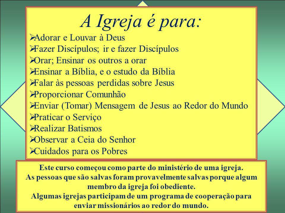 A Igreja é para:  Adorar e Louvar à Deus  Fazer Discípulos; ir e fazer Discípulos  Orar; Ensinar os outros a orar  Ensinar a Bíblia, e o estudo da