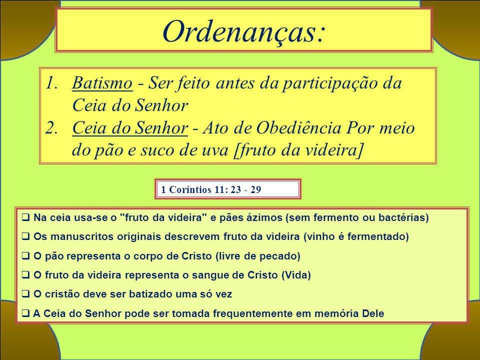 Ordenanças: 1 Coríntios 11: 23 - 29 1.Batismo - Ser feito antes da participação da Ceia do Senhor 2.Ceia do Senhor - Ato de Obediência Por meio do pão