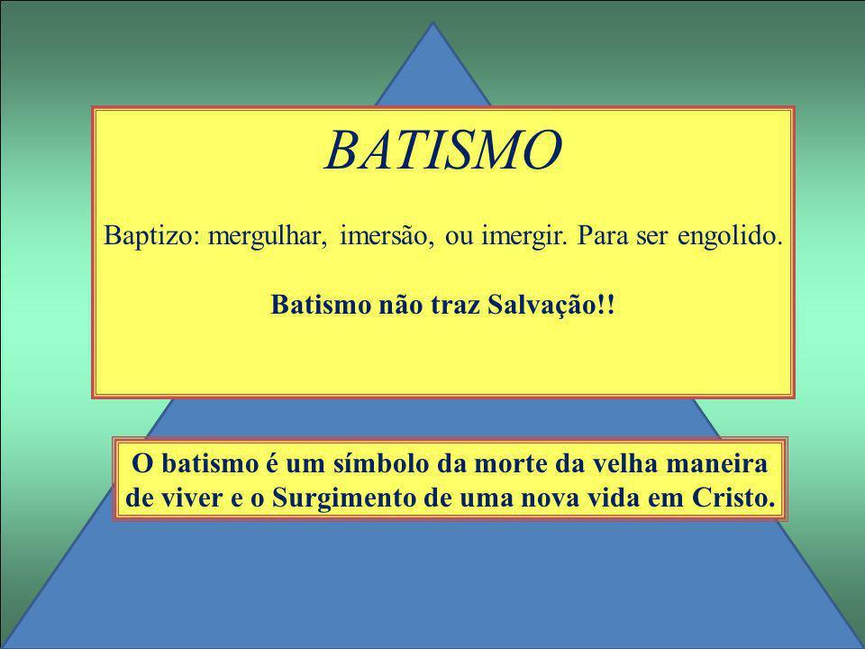 BATISMO Baptizo: mergulhar, imersão, ou imergir. Para ser engolido. Batismo não traz Salvação!! O batismo é um símbolo da morte da velha maneira de vi