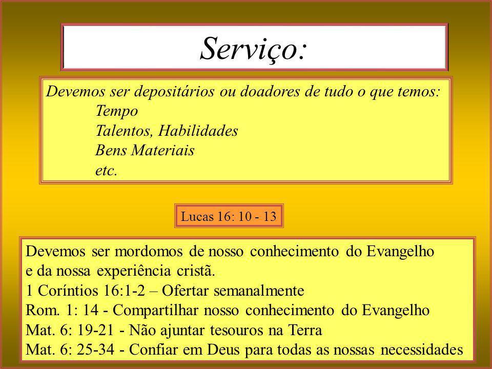 Serviço: Devemos ser mordomos de nosso conhecimento do Evangelho e da nossa experiência cristã. 1 Coríntios 16:1-2 – Ofertar semanalmente Rom. 1: 14 -