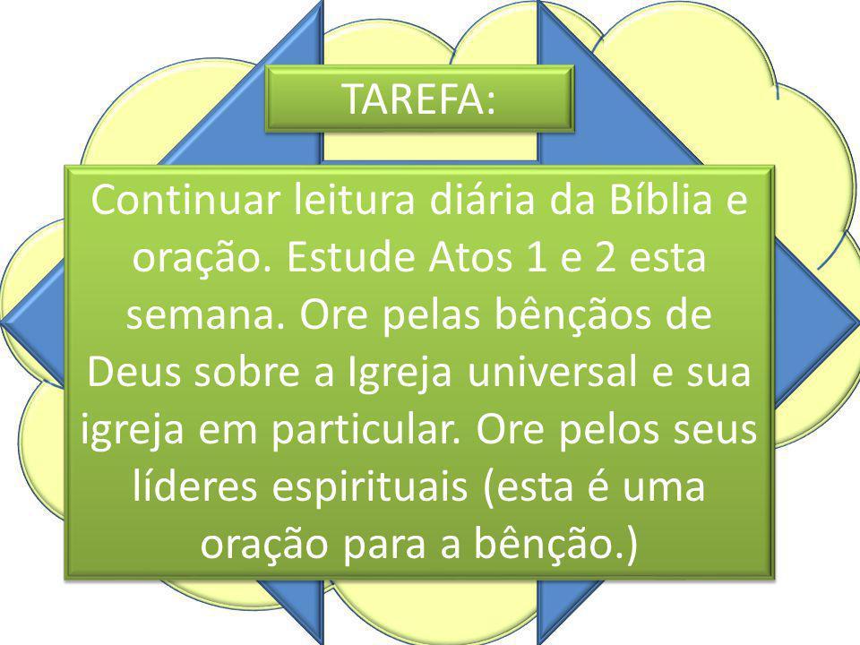 TAREFA: Continuar leitura diária da Bíblia e oração. Estude Atos 1 e 2 esta semana. Ore pelas bênçãos de Deus sobre a Igreja universal e sua igreja em