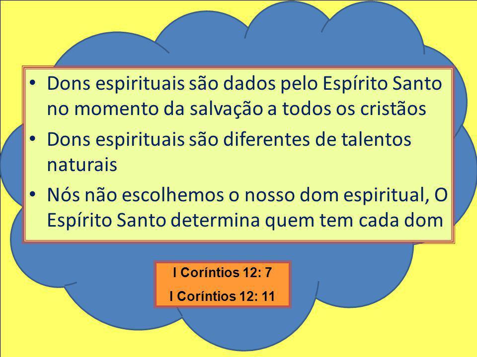 Dons espirituais são dados pelo Espírito Santo no momento da salvação a todos os cristãos Dons espirituais são diferentes de talentos naturais Nós não