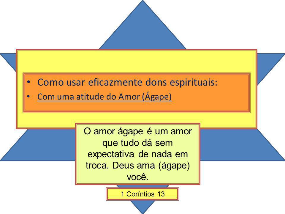 Como usar eficazmente dons espirituais: Com uma atitude do Amor (Ágape) 1 Coríntios 13 O amor ágape é um amor que tudo dá sem expectativa de nada em t