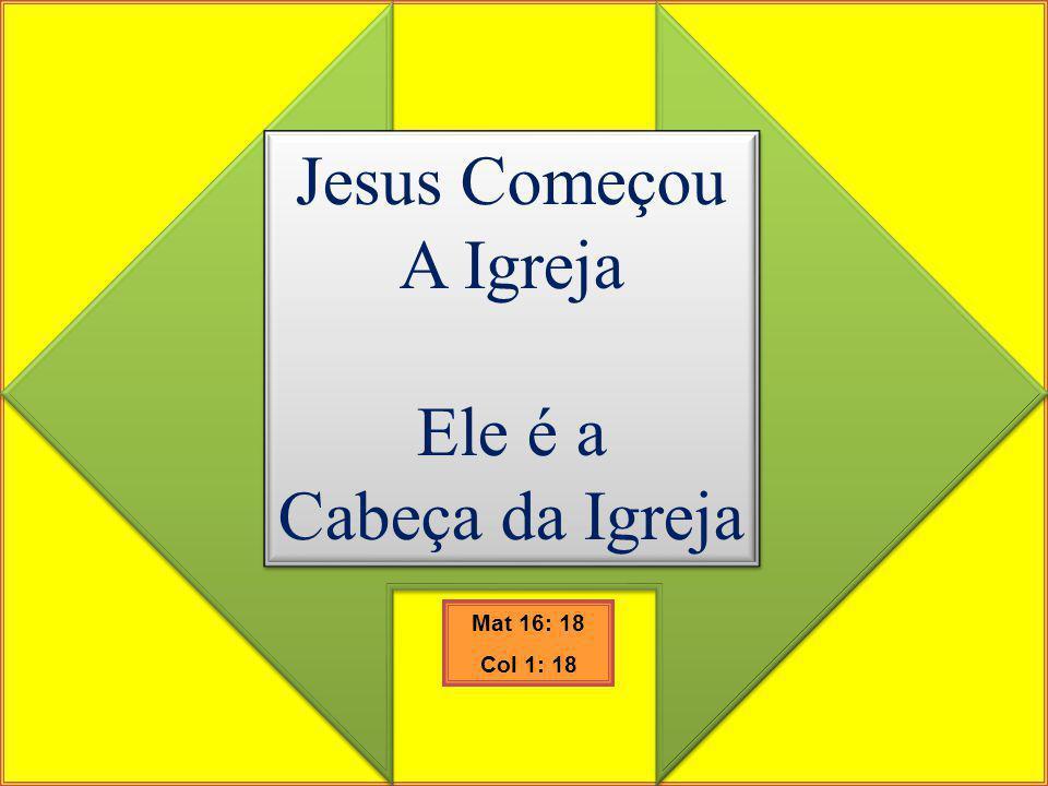 Jesus Começou A Igreja Ele é a Cabeça da Igreja Jesus Começou A Igreja Ele é a Cabeça da Igreja Mat 16: 18 Col 1: 18