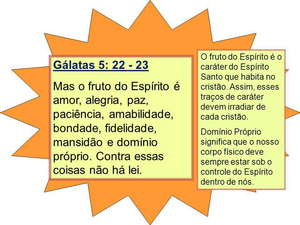 Gálatas 5: 22 - 23 Mas o fruto do Espírito é amor, alegria, paz, paciência, amabilidade, bondade, fidelidade, mansidão e domínio próprio. Contra essas
