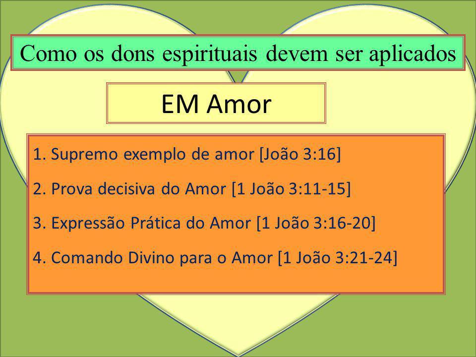 EM Amor 1. Supremo exemplo de amor [João 3:16] 2. Prova decisiva do Amor [1 João 3:11-15] 3. Expressão Prática do Amor [1 João 3:16-20] 4. Comando Div