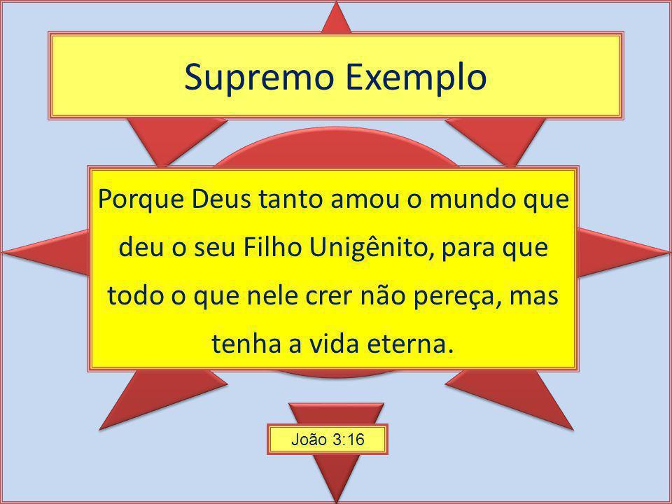 Supremo Exemplo Porque Deus tanto amou o mundo que deu o seu Filho Unigênito, para que todo o que nele crer não pereça, mas tenha a vida eterna. João